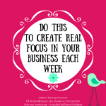 Do This To Create Real Focus In Your Business Each Week