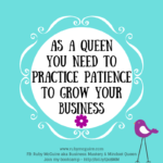 As A Queen You Need To Practice Patience To Grow Your Business